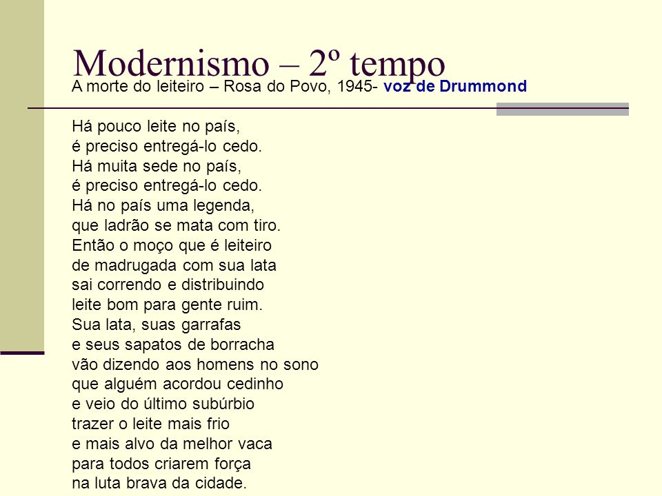 Modernismo – 2º tempo A morte do leiteiro – Rosa do Povo, 1945- voz de Drummond Há pouco leite no país, é preciso entregá-lo cedo. Há muita sede no pa