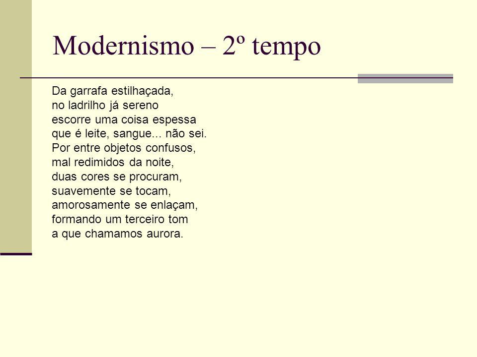 Modernismo – 2º tempo Da garrafa estilhaçada, no ladrilho já sereno escorre uma coisa espessa que é leite, sangue... não sei. Por entre objetos confus