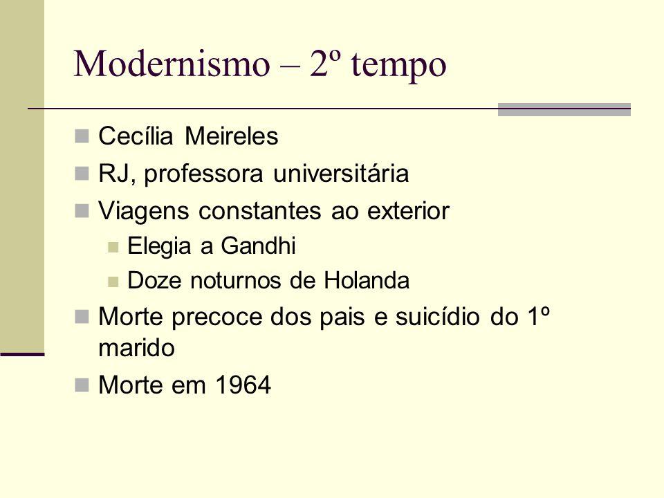 Modernismo – 2º tempo Cecília Meireles RJ, professora universitária Viagens constantes ao exterior Elegia a Gandhi Doze noturnos de Holanda Morte prec