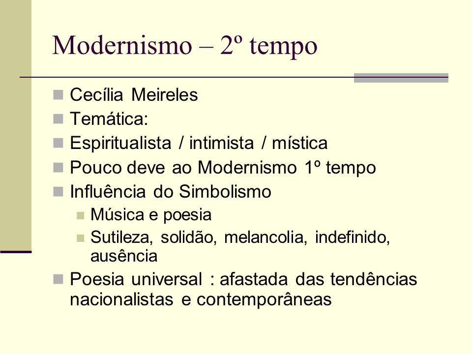 Modernismo – 2º tempo Cecília Meireles Temática: Espiritualista / intimista / mística Pouco deve ao Modernismo 1º tempo Influência do Simbolismo Músic