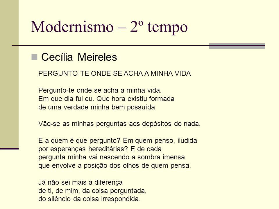 Modernismo – 2º tempo Cecília Meireles PERGUNTO-TE ONDE SE ACHA A MINHA VIDA Pergunto-te onde se acha a minha vida. Em que dia fui eu. Que hora existi