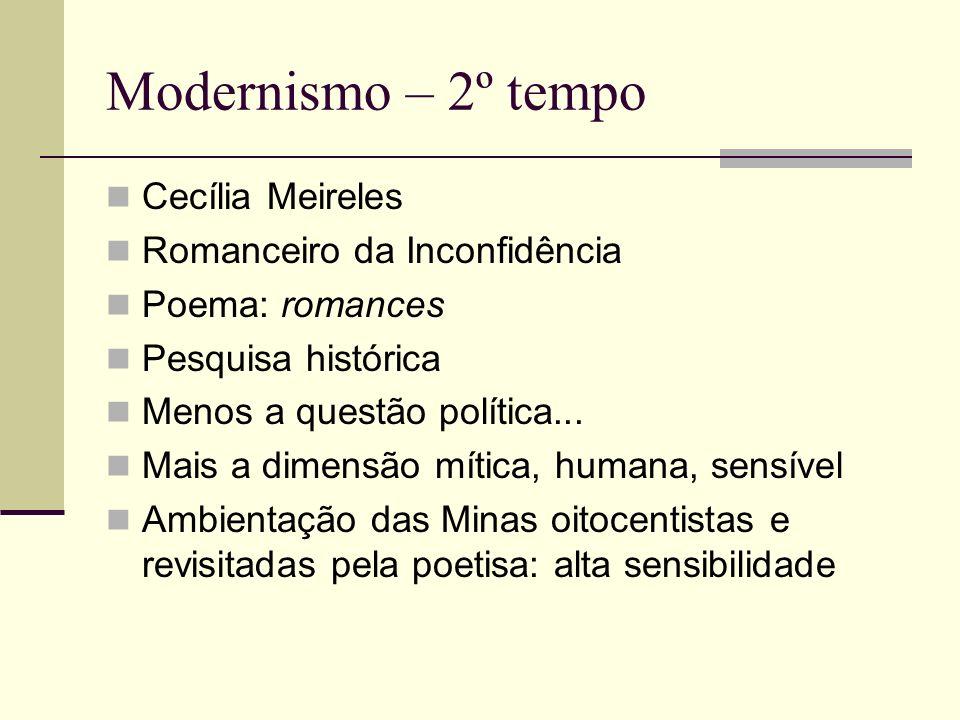 Modernismo – 2º tempo Cecília Meireles Romanceiro da Inconfidência Poema: romances Pesquisa histórica Menos a questão política... Mais a dimensão míti