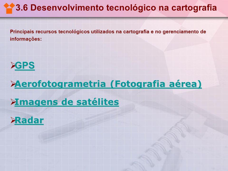 3.6 Desenvolvimento tecnológico na cartografia Principais recursos tecnológicos utilizados na cartografia e no gerenciamento de informações: GPS GPS G