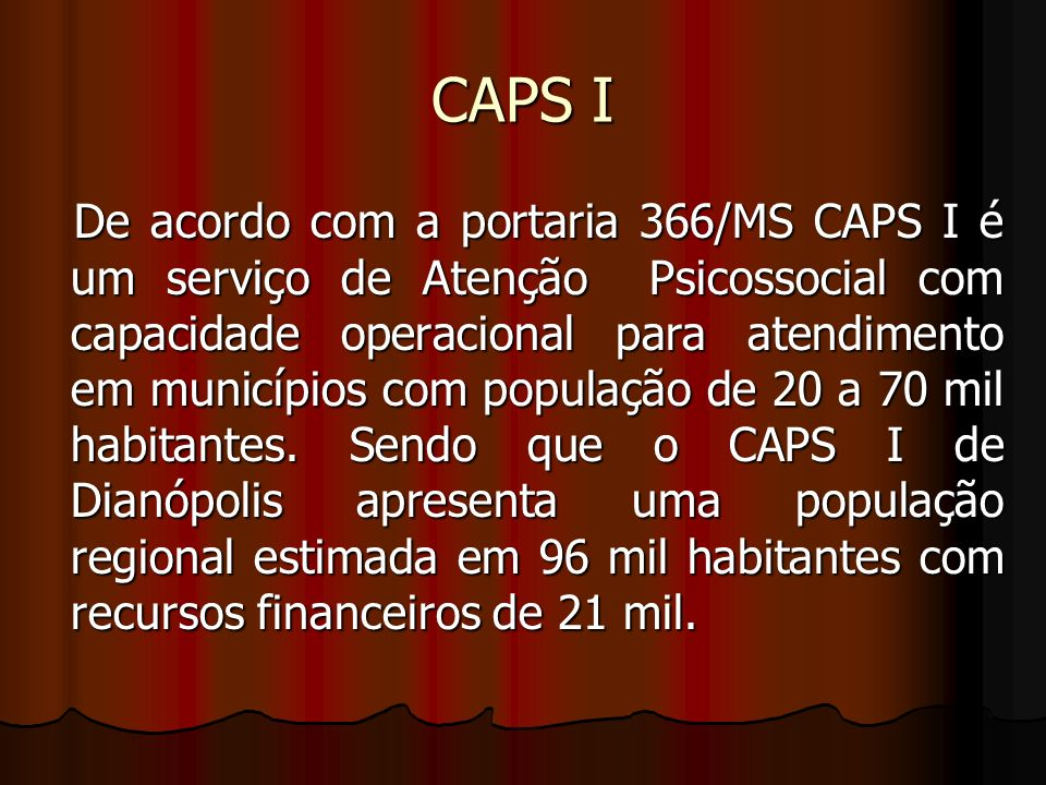 CAPS I De acordo com a portaria 366/MS CAPS I é um serviço de Atenção Psicossocial com capacidade operacional para atendimento em municípios com popul