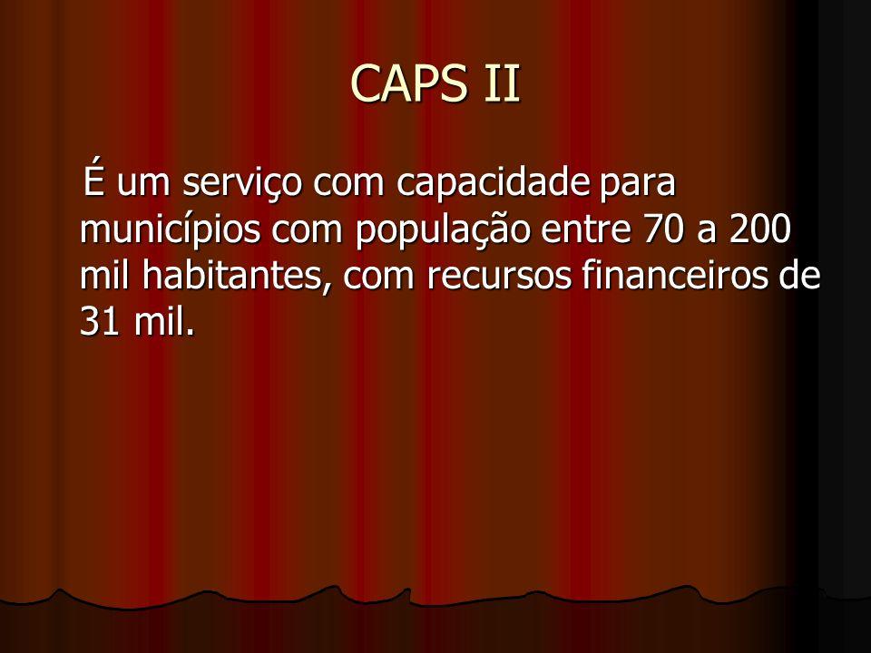 CAPS II É um serviço com capacidade para municípios com população entre 70 a 200 mil habitantes, com recursos financeiros de 31 mil. É um serviço com