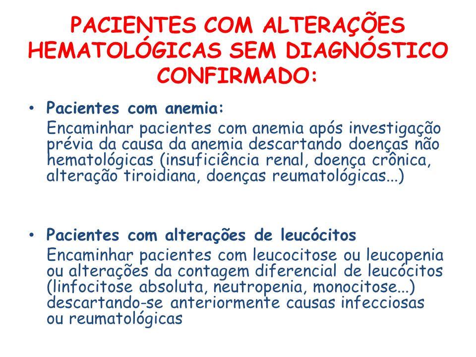 PACIENTES COM ALTERAÇÕES HEMATOLÓGICAS SEM DIAGNÓSTICO CONFIRMADO: Pacientes com anemia: Encaminhar pacientes com anemia após investigação prévia da causa da anemia descartando doenças não hematológicas (insuficiência renal, doença crônica, alteração tiroidiana, doenças reumatológicas...) Pacientes com alterações de leucócitos Encaminhar pacientes com leucocitose ou leucopenia ou alterações da contagem diferencial de leucócitos (linfocitose absoluta, neutropenia, monocitose...) descartando-se anteriormente causas infecciosas ou reumatológicas