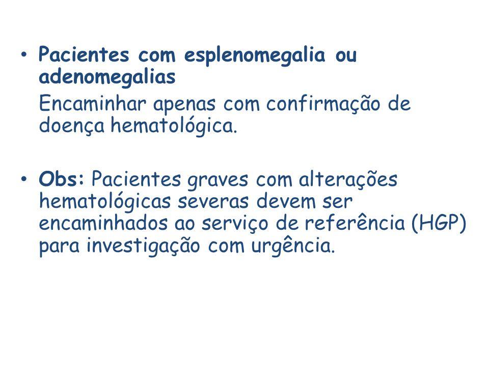 Pacientes com esplenomegalia ou adenomegalias Encaminhar apenas com confirmação de doença hematológica.