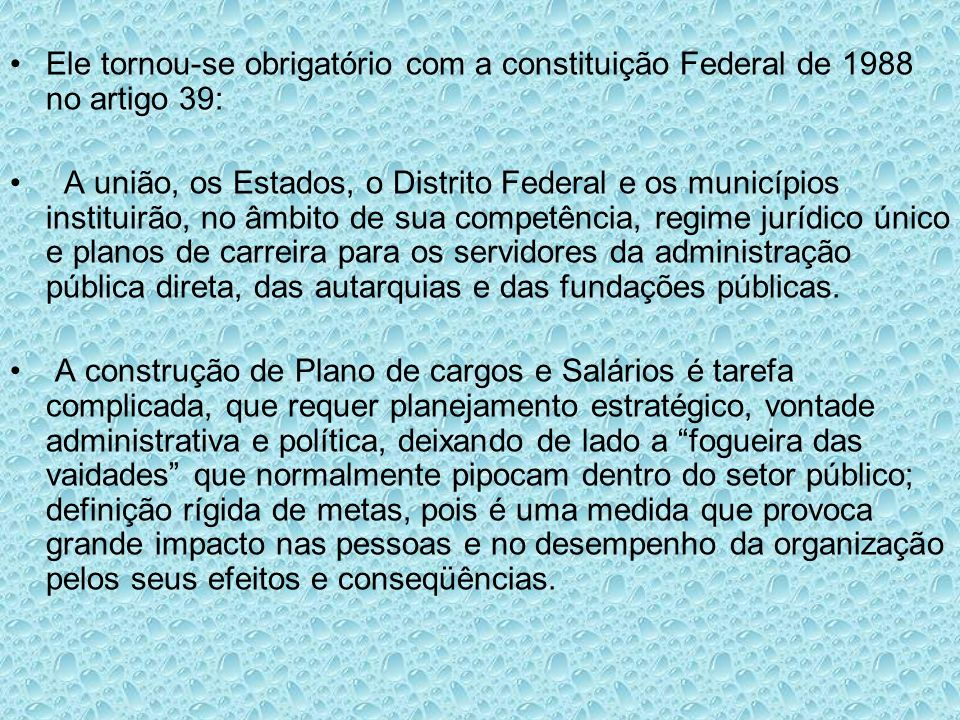 Ele tornou-se obrigatório com a constituição Federal de 1988 no artigo 39: A união, os Estados, o Distrito Federal e os municípios instituirão, no âmb