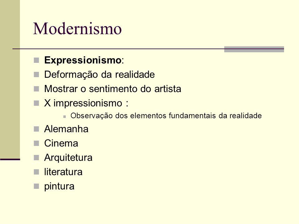 Modernismo Expressionismo: Deformação da realidade Mostrar o sentimento do artista X impressionismo : Observação dos elementos fundamentais da realida