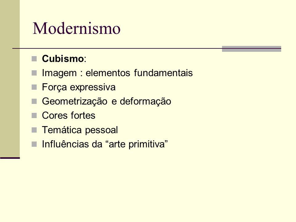 Modernismo Cubismo: Imagem : elementos fundamentais Força expressiva Geometrização e deformação Cores fortes Temática pessoal Influências da arte prim