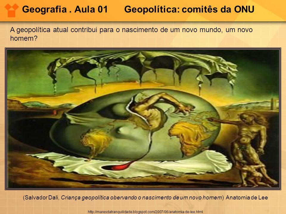 Geografia. Aula 01 Geopolítica: comitês da ONU (Salvador Dali, Criança geopolítica obervando o nascimento de um novo homem) Anatomia de Lee http://mar