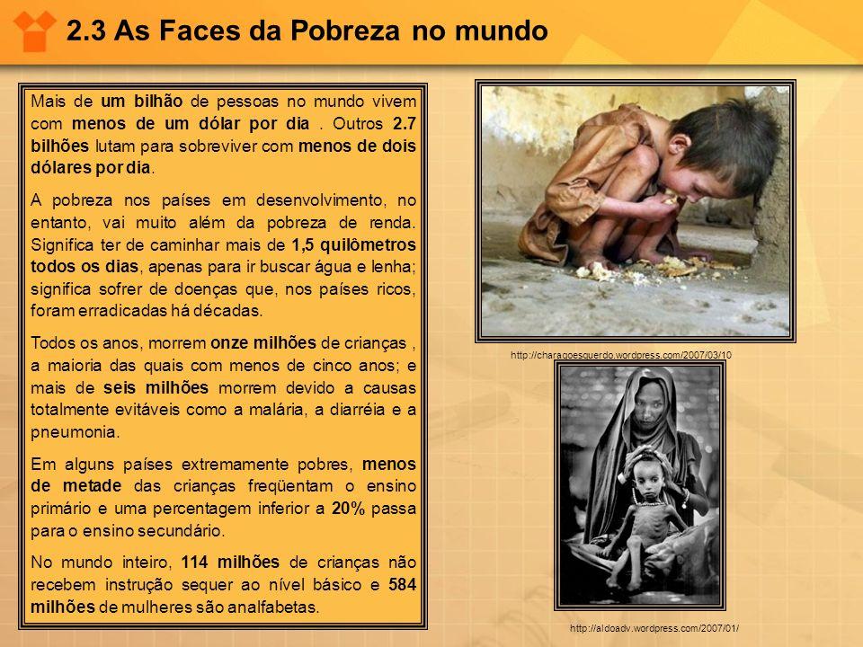 2.3 As Faces da Pobreza no mundo Mais de um bilhão de pessoas no mundo vivem com menos de um dólar por dia. Outros 2.7 bilhões lutam para sobreviver c