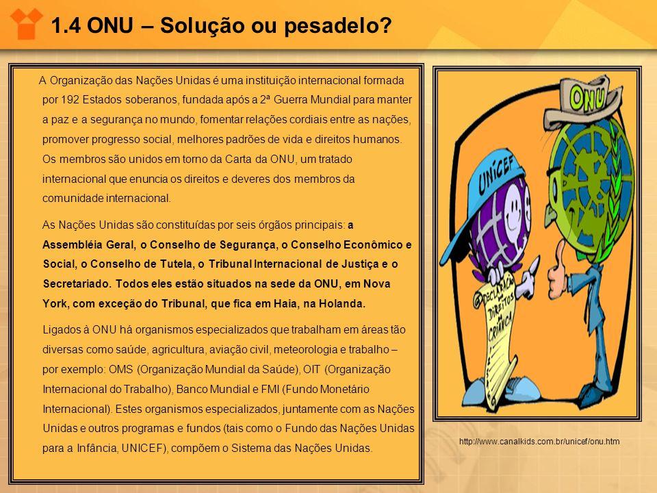 1.4 ONU – Solução ou pesadelo? http://www.canalkids.com.br/unicef/onu.htm A Organização das Nações Unidas é uma instituição internacional formada por