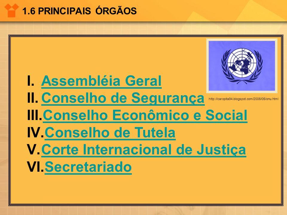 1.6 PRINCIPAIS ÓRGÃOS I.Assembléia GeralAssembléia Geral II.Conselho de SegurançaConselho de Segurança III.Conselho Econômico e SocialConselho Econômi