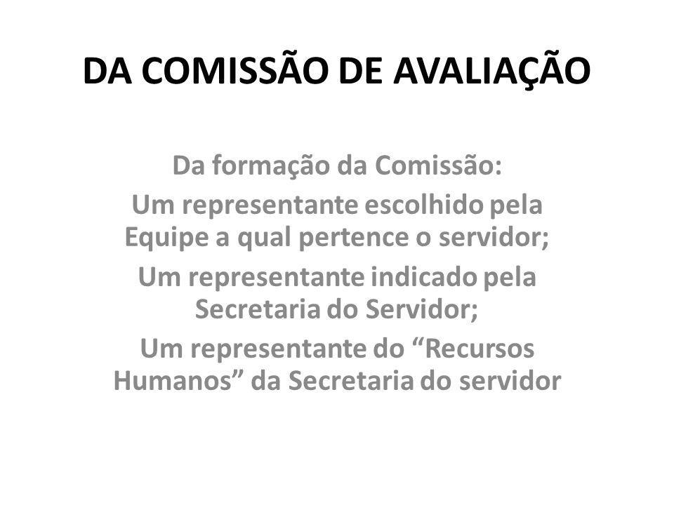 DA COMISSÃO DE AVALIAÇÃO Da formação da Comissão: Um representante escolhido pela Equipe a qual pertence o servidor; Um representante indicado pela Se