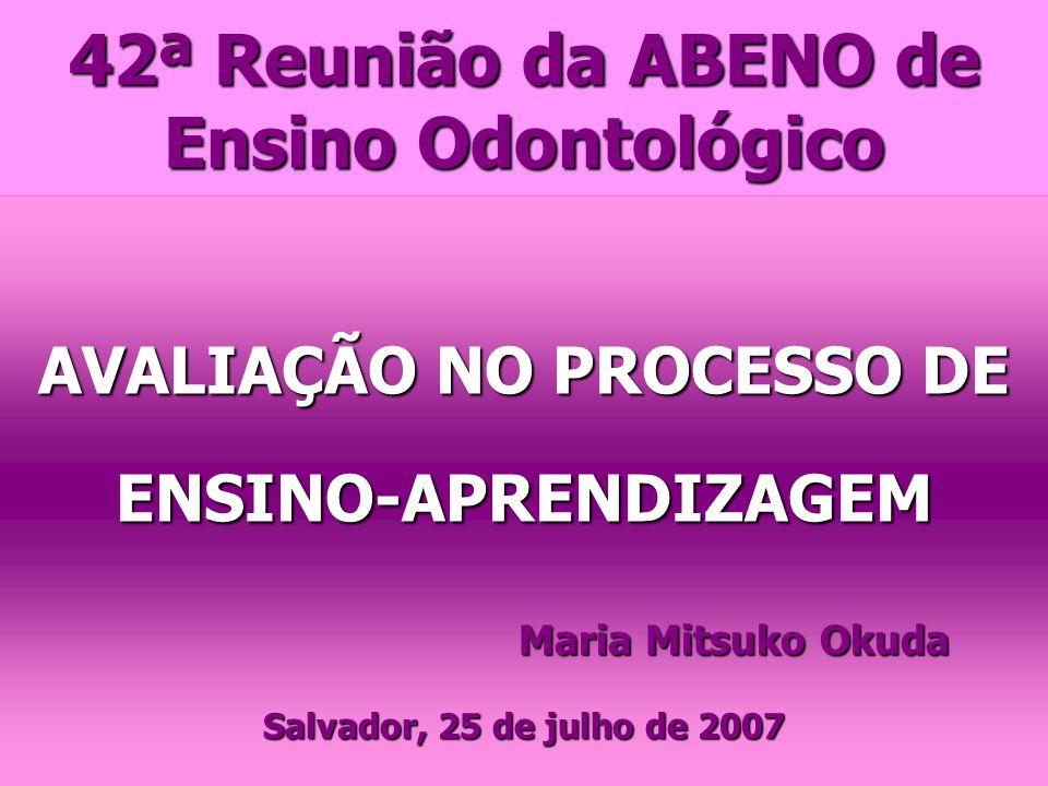 42ª Reunião da ABENO de Ensino Odontológico AVALIAÇÃO NO PROCESSO DE ENSINO-APRENDIZAGEM Maria Mitsuko Okuda Salvador, 25 de julho de 2007
