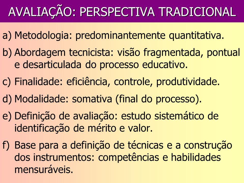 AVALIAÇÃO: PERSPECTIVA TRADICIONAL a)Metodologia: predominantemente quantitativa. b)Abordagem tecnicista: visão fragmentada, pontual e desarticulada d