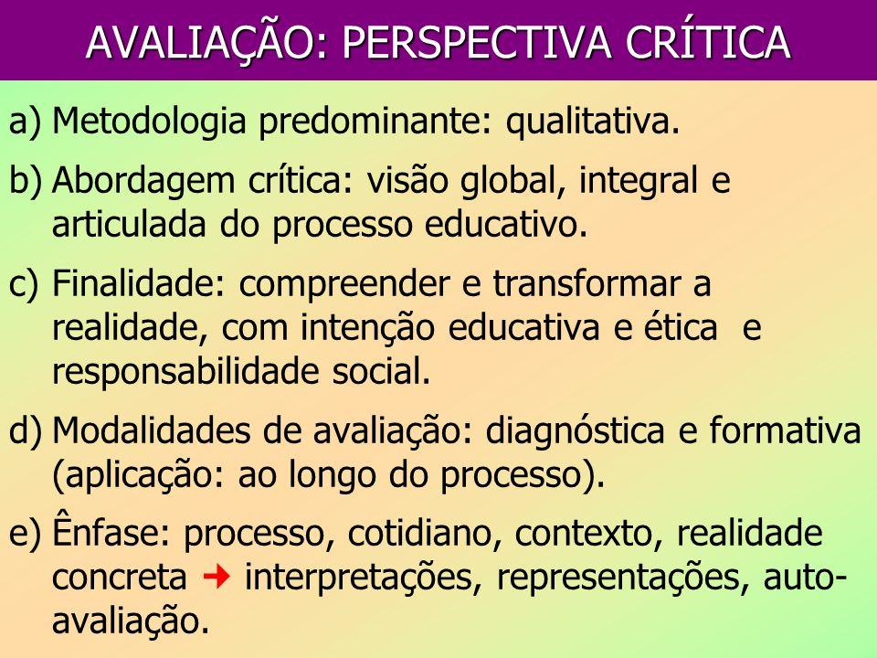 AVALIAÇÃO: PERSPECTIVA CRÍTICA a)Metodologia predominante: qualitativa. b)Abordagem crítica: visão global, integral e articulada do processo educativo