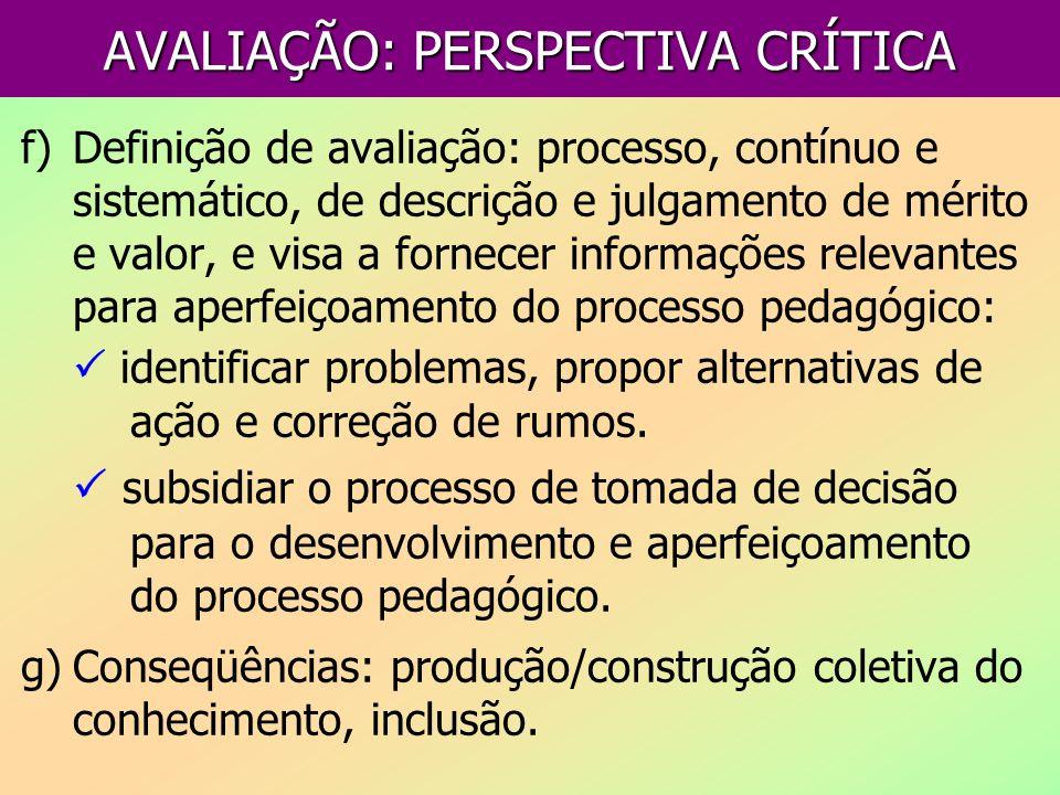 AVALIAÇÃO: PERSPECTIVA CRÍTICA f)Definição de avaliação: processo, contínuo e sistemático, de descrição e julgamento de mérito e valor, e visa a forne