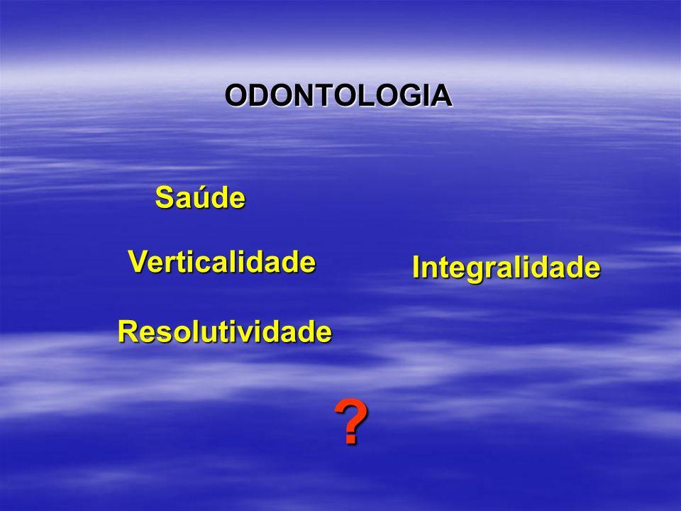 Saúde Verticalidade Integralidade Resolutividade ? ODONTOLOGIA