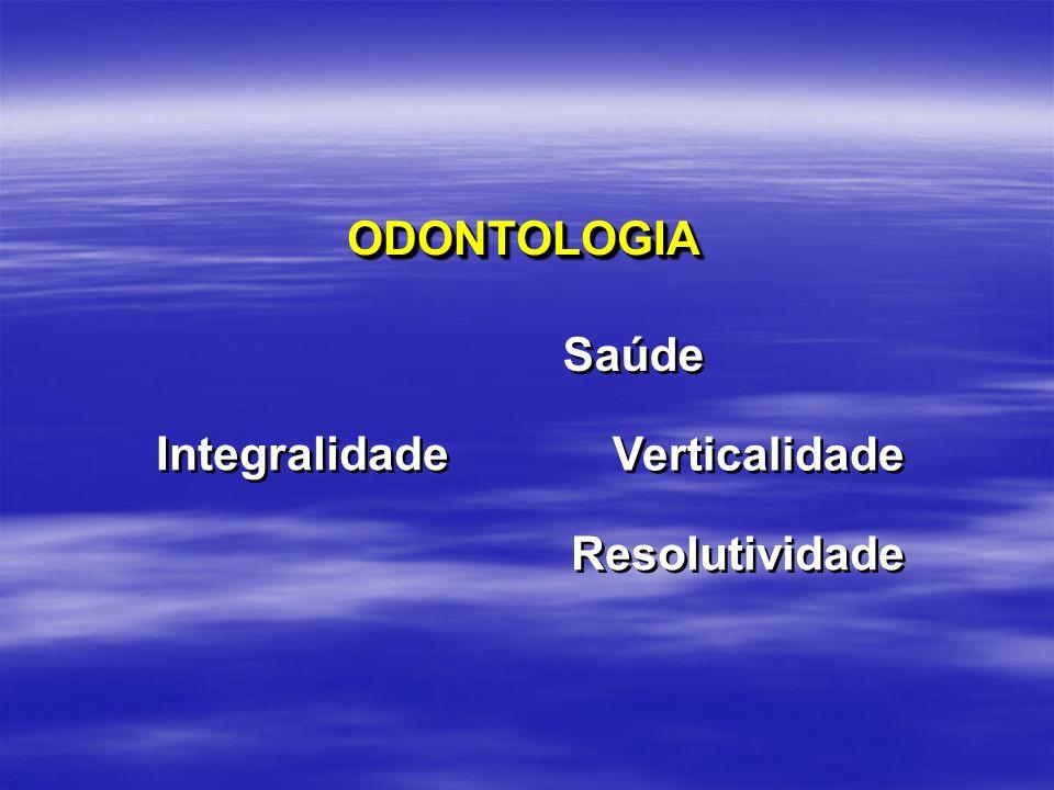 Saúde Verticalidade Integralidade Resolutividade ODONTOLOGIAODONTOLOGIA