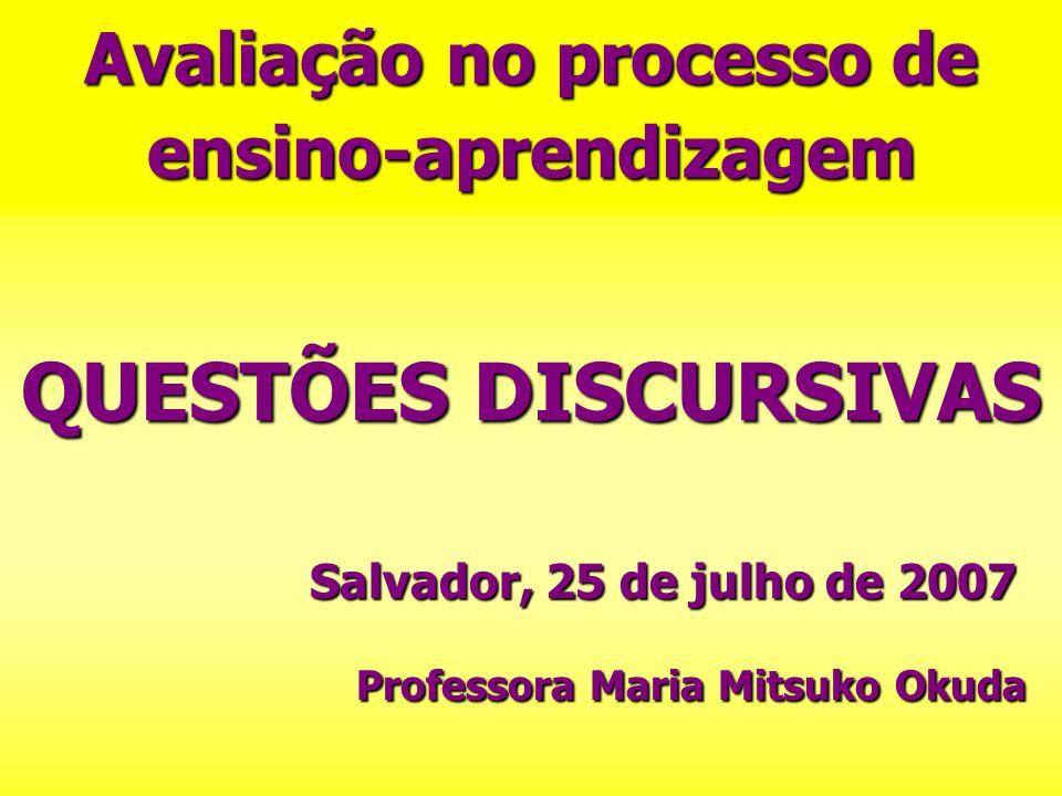 Avaliação no processo de ensino-aprendizagem QUESTÕES DISCURSIVAS Salvador, 25 de julho de 2007 Professora Maria Mitsuko Okuda Professora Maria Mitsuk