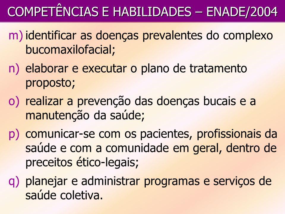 COMPETÊNCIAS E HABILIDADES – ENADE/2004 m)identificar as doenças prevalentes do complexo bucomaxilofacial; n)elaborar e executar o plano de tratamento