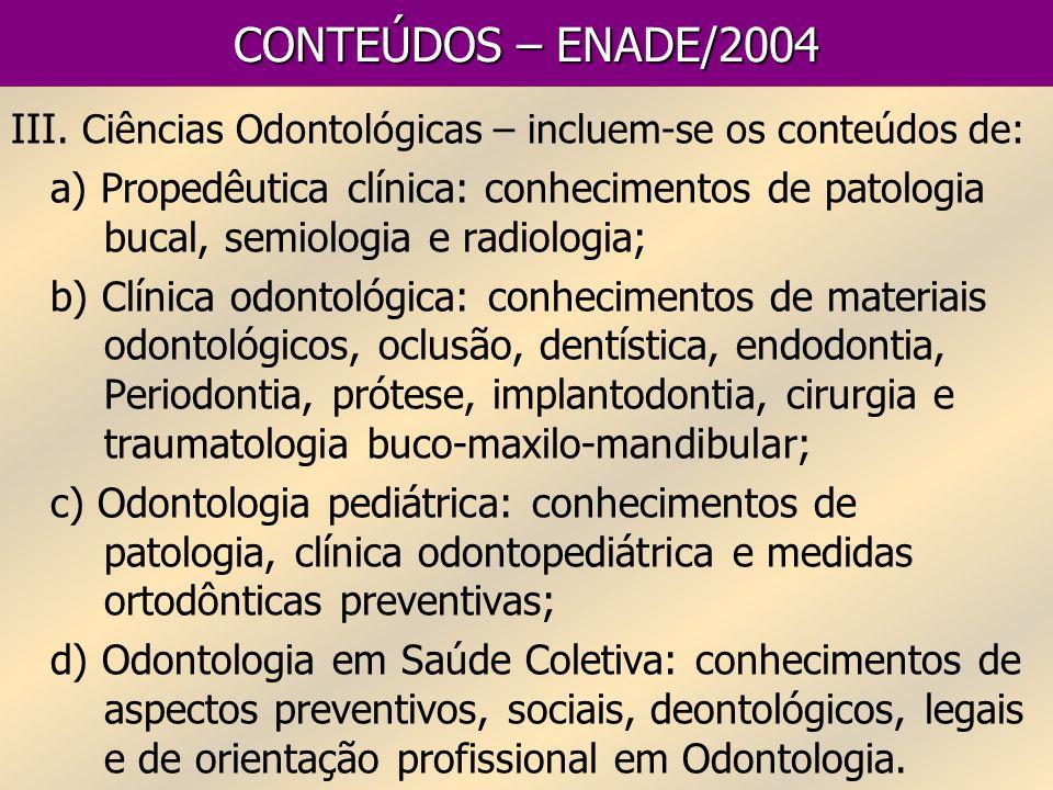 CONTEÚDOS – ENADE/2004 III. Ciências Odontológicas – incluem-se os conteúdos de: a) Propedêutica clínica: conhecimentos de patologia bucal, semiologia
