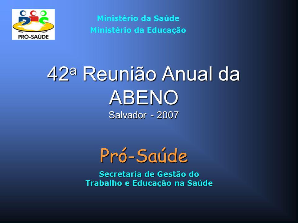 42 a Reunião Anual da ABENO Salvador - 2007 Pró-Saúde Secretaria de Gestão do Trabalho e Educação na Saúde Ministério da Saúde Ministério da Educação