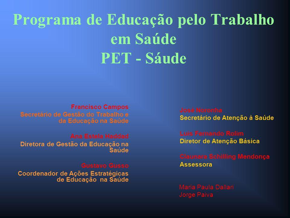 Programa de Educação pelo Trabalho em Saúde PET - Sáude Francisco Campos Secretário de Gestão do Trabalho e da Educação na Saúde Ana Estela Haddad Dir