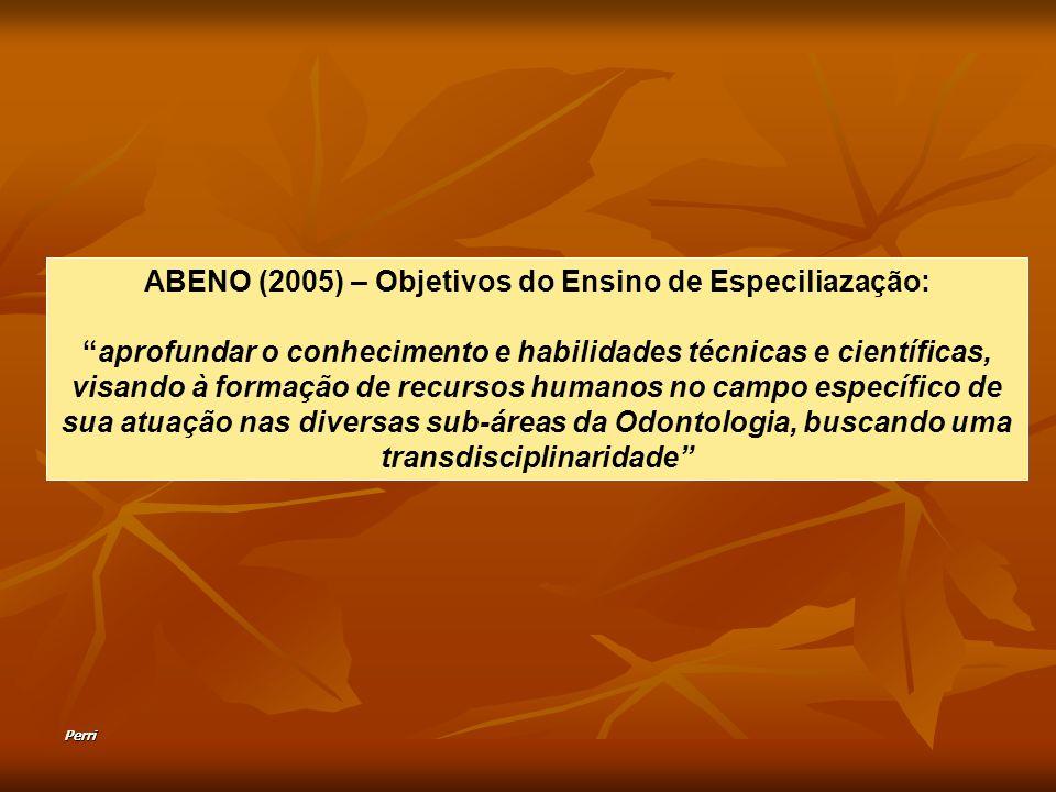 Perri ABENO (2005) – Objetivos do Ensino de Especiliazação: aprofundar o conhecimento e habilidades técnicas e científicas, visando à formação de recursos humanos no campo específico de sua atuação nas diversas sub-áreas da Odontologia, buscando uma transdisciplinaridade