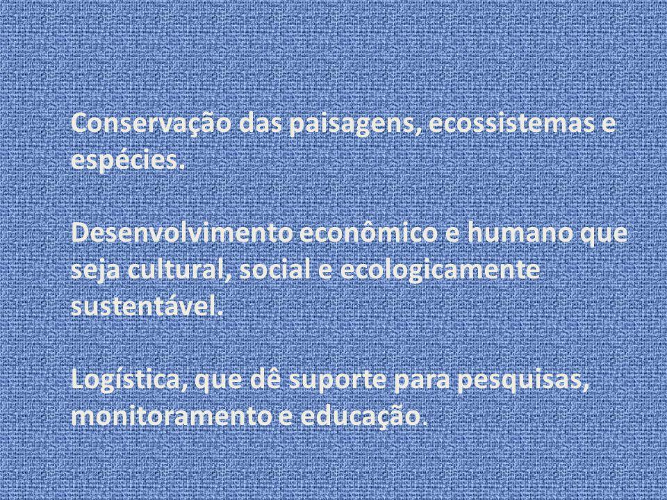 Conservação das paisagens, ecossistemas e espécies. Desenvolvimento econômico e humano que seja cultural, social e ecologicamente sustentável. Logísti
