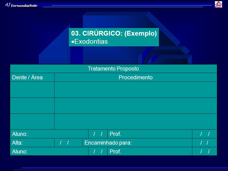 AJ Fernandes Neto 03. CIRÚRGICO: (Exemplo) Exodontias Tratamento Proposto Dente / ÁreaProcedimento Aluno: / /Prof. / / Alta: / /Encaminhado para: / /