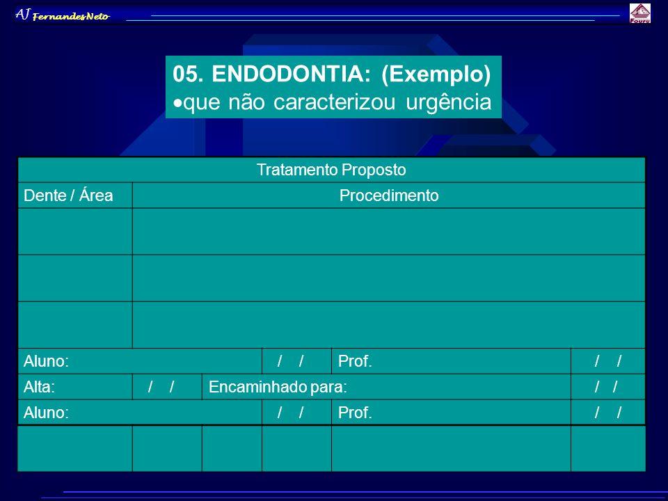 AJ Fernandes Neto 05. ENDODONTIA: (Exemplo) que não caracterizou urgência Tratamento Proposto Dente / ÁreaProcedimento Aluno: / /Prof. / / Alta: / /En