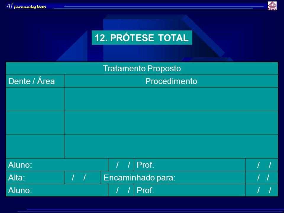 AJ Fernandes Neto 12. PRÓTESE TOTAL Tratamento Proposto Dente / ÁreaProcedimento Aluno: / /Prof. / / Alta: / /Encaminhado para: / / Aluno: / /Prof. /
