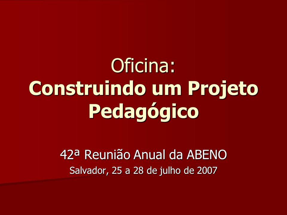 Oficina: Construindo um Projeto Pedagógico 42ª Reunião Anual da ABENO Salvador, 25 a 28 de julho de 2007