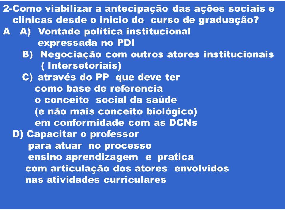 2-Como viabilizar a antecipação das ações sociais e clinicas desde o inicio do curso de graduação? A A) Vontade política institucional expressada no P