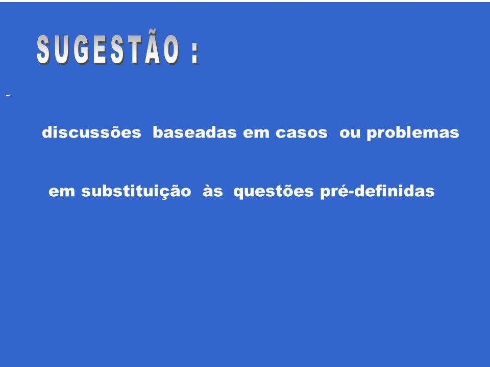- discussões baseadas em casos ou problemas em substituição às questões pré-definidas