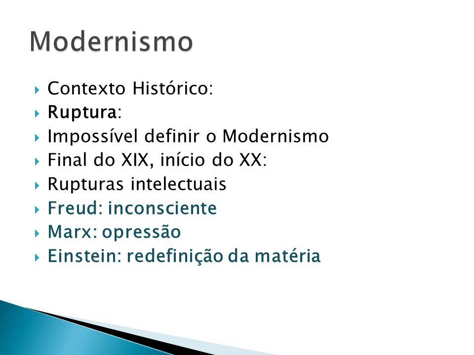 Contexto Histórico: Ruptura: Impossível definir o Modernismo Final do XIX, início do XX: Rupturas intelectuais Freud: inconsciente Marx: opressão Eins