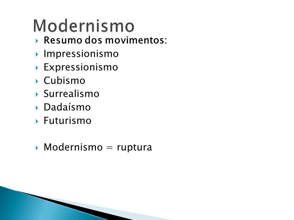 Resumo dos movimentos: Impressionismo Expressionismo Cubismo Surrealismo Dadaísmo Futurismo Modernismo = ruptura