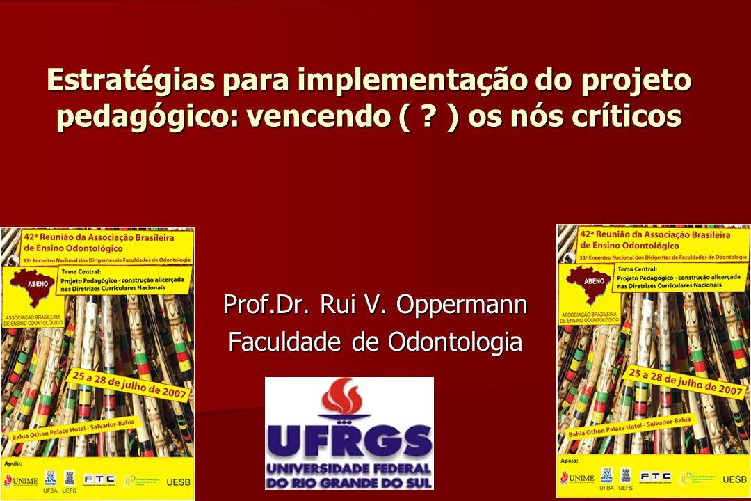 Estratégias para implementação do projeto pedagógico: vencendo ( ? ) os nós críticos Prof.Dr. Rui V. Oppermann Faculdade de Odontologia