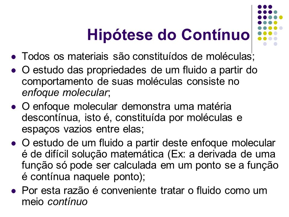 Hipótese do Contínuo A hipótese do contínuo consiste em abstrair-se da composição molecular e sua conseqüente descontinuidade; Ou seja, por menor que seja uma divisão de um fluido (dm, dx, dv, etc.) esta parte isolada deverá apresentar as mesmas propriedades que a matéria como um todo; A hipótese do contínuo permite estudar as propriedades dos fluidos através do cálculo diferencial e(ou) integral, uma vez que continuidade é fundamental na teoria do cálculo.