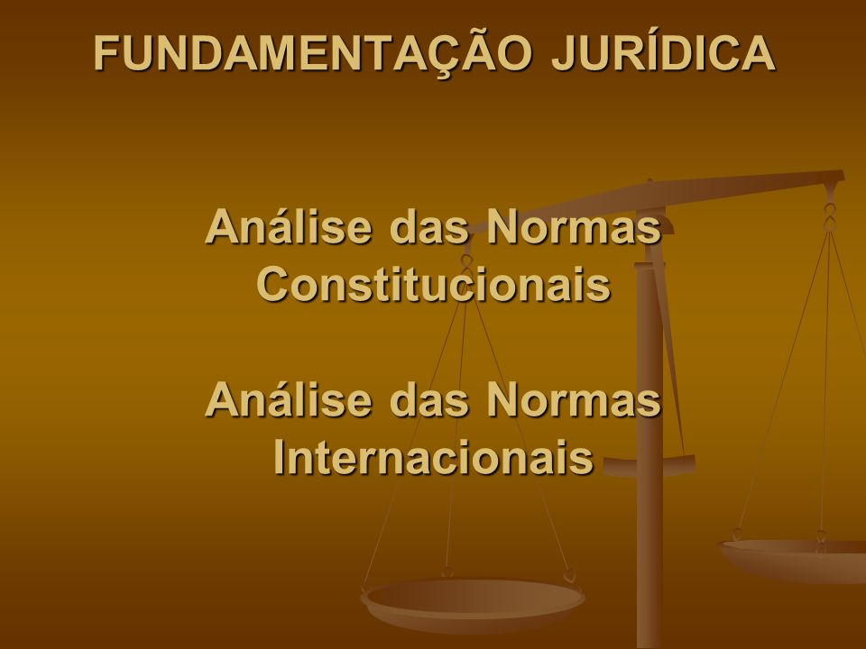 FUNDAMENTAÇÃO JURÍDICA Análise das Normas Constitucionais Análise das Normas Internacionais FUNDAMENTAÇÃO JURÍDICA Análise das Normas Constitucionais Análise das Normas Internacionais