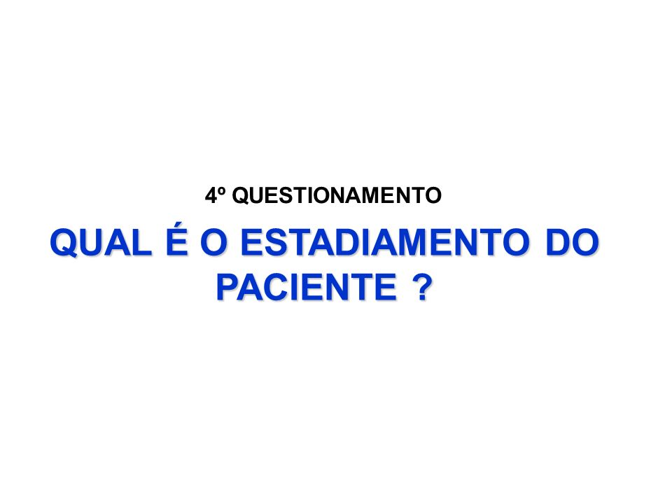 QUAL É O ESTADIAMENTO DO PACIENTE ? 4º QUESTIONAMENTO