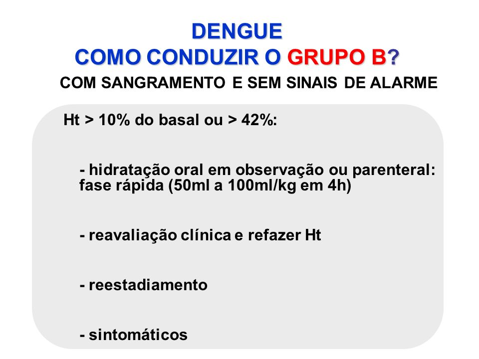 DENGUE COMO CONDUZIR O GRUPO B? COM SANGRAMENTO E SEM SINAIS DE ALARME Ht > 10% do basal ou > 42%: - hidratação oral em observação ou parenteral: fase