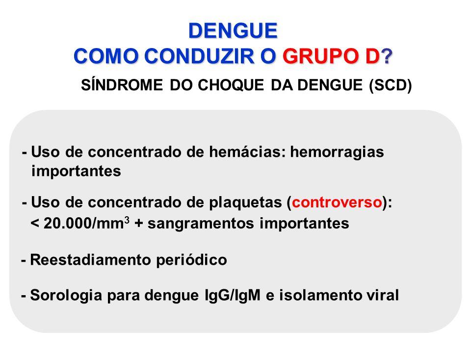 DENGUE COMO CONDUZIR O GRUPO D? SÍNDROME DO CHOQUE DA DENGUE (SCD) - Uso de concentrado de hemácias: hemorragias importantes - Uso de concentrado de p
