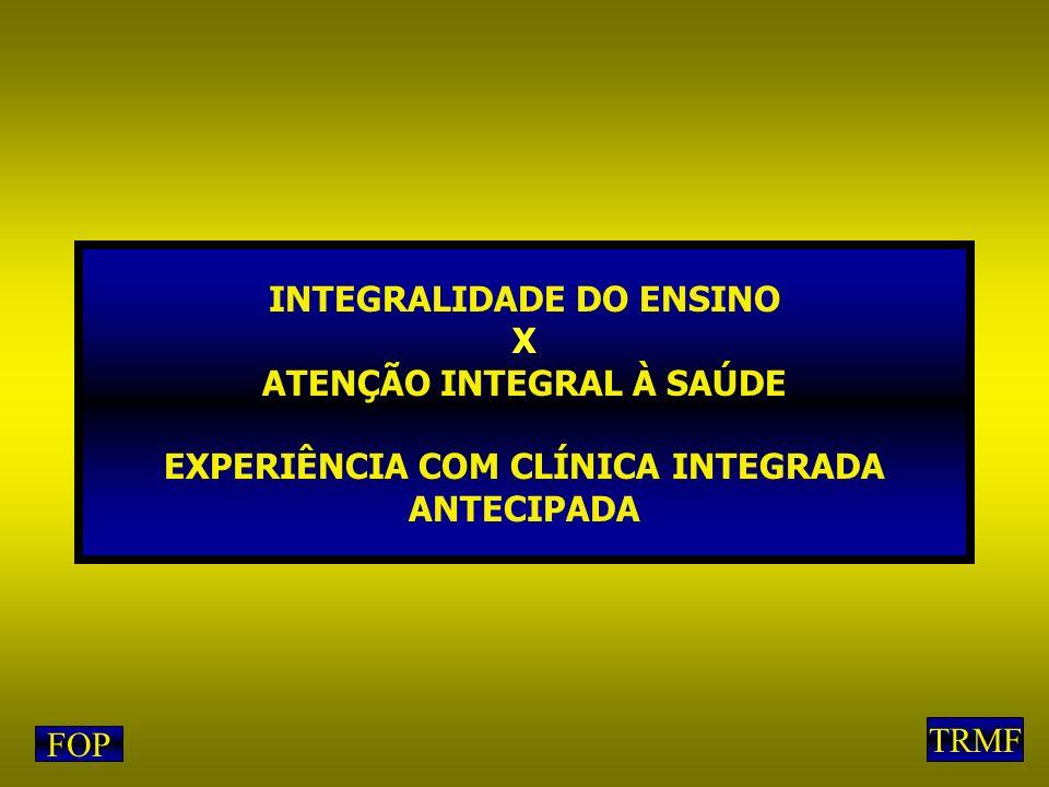 INTEGRALIDADE DO ENSINO X ATENÇÃO INTEGRAL À SAÚDE EXPERIÊNCIA COM CLÍNICA INTEGRADA ANTECIPADA FOP TRMF
