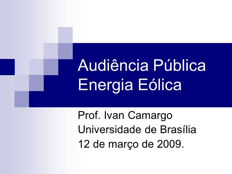 Audiência Pública Energia Eólica Prof. Ivan Camargo Universidade de Brasília 12 de março de 2009.