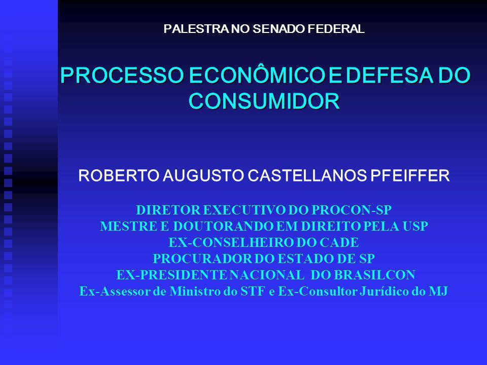 PROCESSO ECONÔMICOEDEFESA DO CONSUMIDOR PALESTRA NO SENADO FEDERAL PROCESSO ECONÔMICO E DEFESA DO CONSUMIDOR ROBERTO AUGUSTO CASTELLANOS PFEIFFER DIRETOR EXECUTIVO DO PROCON-SP MESTRE E DOUTORANDO EM DIREITO PELA USP EX-CONSELHEIRO DO CADE PROCURADOR DO ESTADO DE SP EX-PRESIDENTE NACIONAL DO BRASILCON Ex-Assessor de Ministro do STF e Ex-Consultor Jurídico do MJ