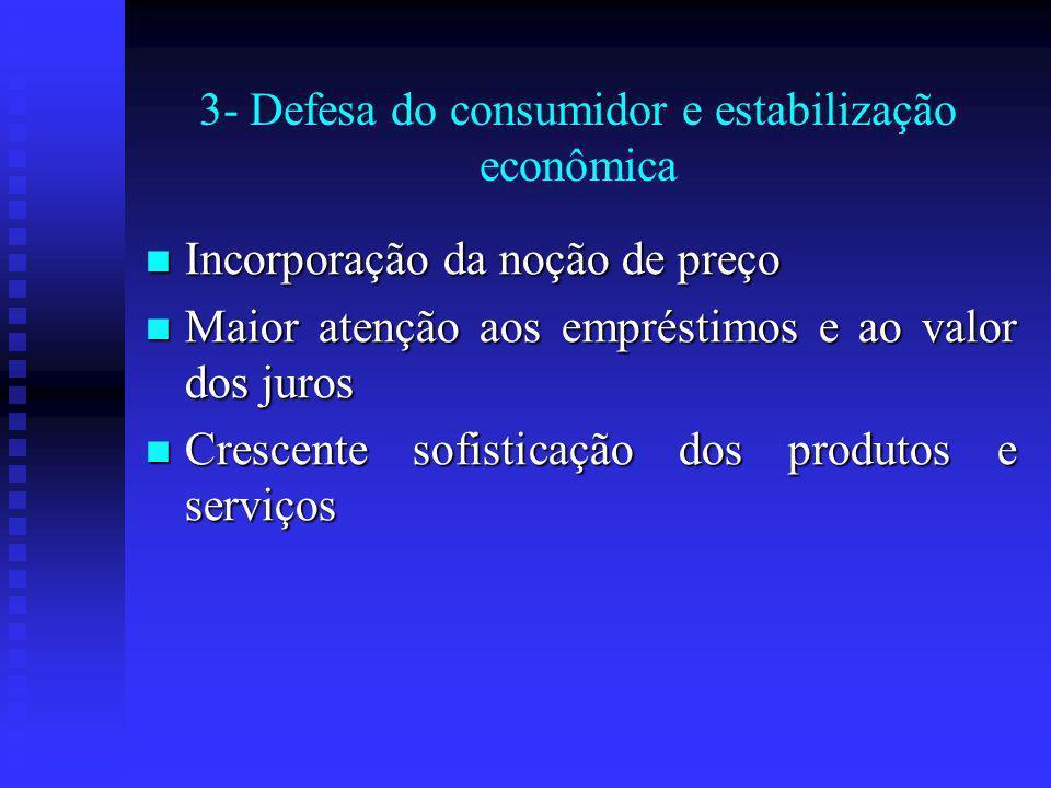 3- Defesa do consumidor e estabilização econômica Incorporação da noção de preço Incorporação da noção de preço Maior atenção aos empréstimos e ao valor dos juros Maior atenção aos empréstimos e ao valor dos juros Crescente sofisticação dos produtos e serviços Crescente sofisticação dos produtos e serviços